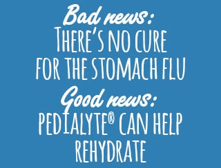 Bad news: THERE'S NO CURE FOR THE STOMACH FLU good news: PEDIALYTE® CAN HELP REHYDRATE
