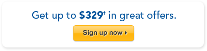 Get up to $329† in great offers. Sign up now >